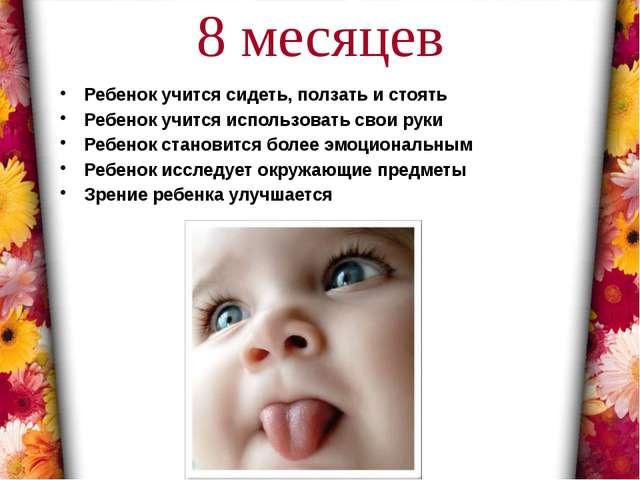 8 месяцев Ребенок учится сидеть, ползать и стоять Ребенок учится использовать...