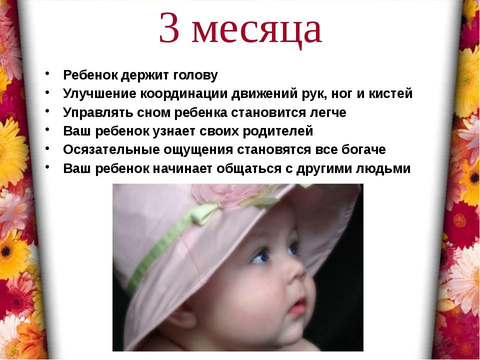3 месяца Ребенок держит голову Улучшение координации движений рук, ног и кист...