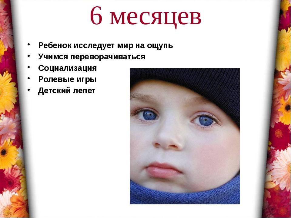 6 месяцев Ребенок исследует мир на ощупь Учимся переворачиваться Социализация...