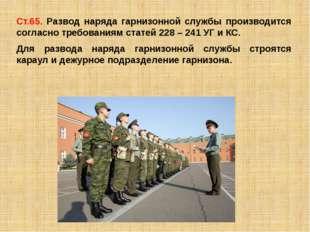 Ст.65. Развод наряда гарнизонной службы производится согласно требованиям ста