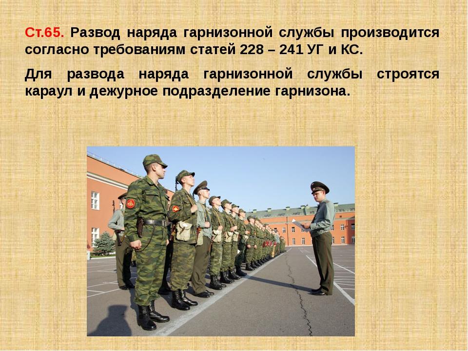 Ст.65. Развод наряда гарнизонной службы производится согласно требованиям ста...
