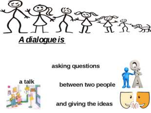 A dialogue is and giving the ideas asking questions a talk between two people