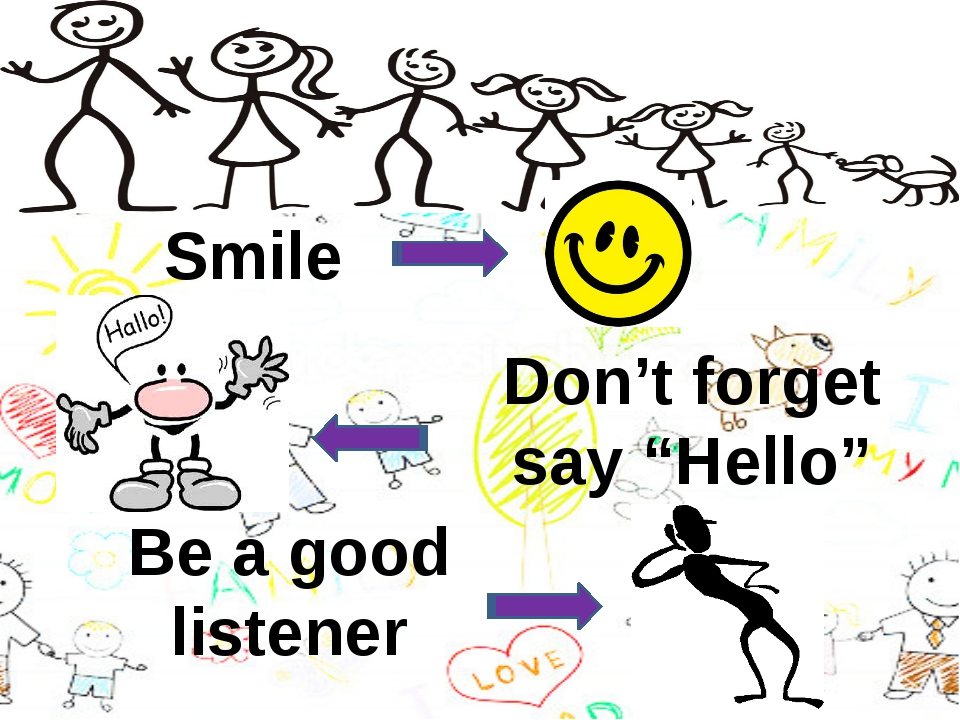 "Smile Don't forget say ""Hello"" Be a good listener"