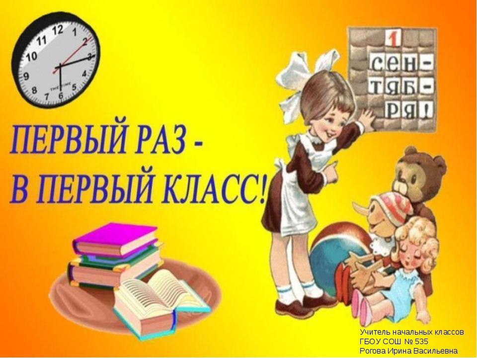 Учитель начальных классов ГБОУ СОШ № 535 Рогова Ирина Васильевна