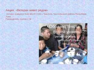 Акция: «Ветеран живет рядом» Авторы: учащиеся 9«в» МБОУ СОШ с Чаа-Холь Чаа-Хо
