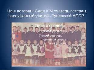 Наш ветеран- Саая К.М учитель ветеран, заслуженный учитель Тувинской АССР