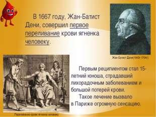 В 1667 году, Жан-Батист Дени, совершил первое переливание крови ягненка челов
