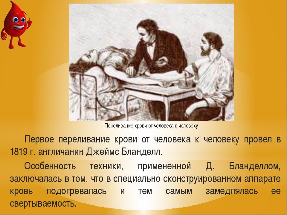 Первое переливание крови от человека к человеку провел в 1819 г. англичанин Д...