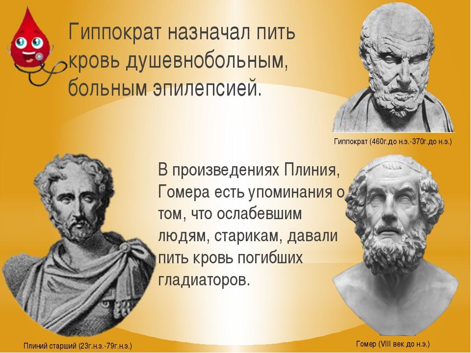 Гиппократ назначал пить кровь душевнобольным, больным эпилепсией. Гиппократ (...