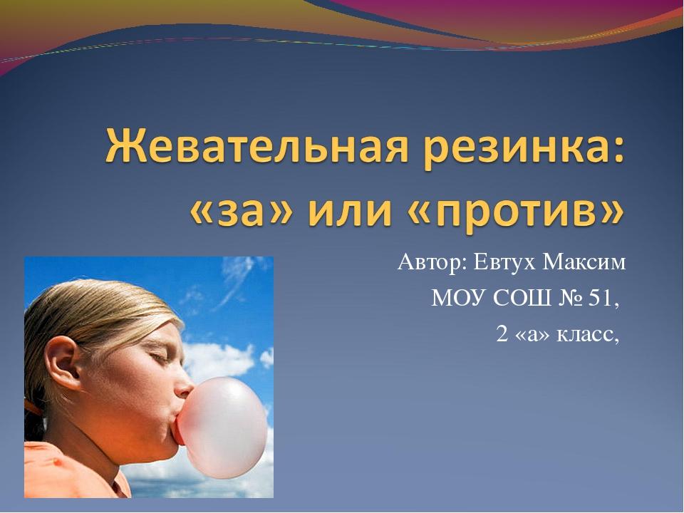 Автор: Евтух Максим МОУ СОШ № 51, 2 «а» класс,
