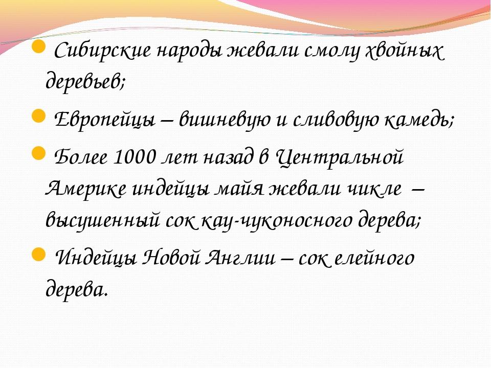 Сибирские народы жевали смолу хвойных деревьев; Европейцы – вишневую и сливов...