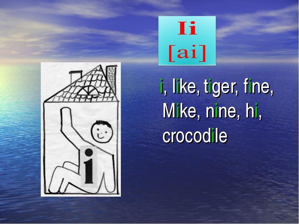 i, like, tiger, fine, Mike, nine, hi, crocodile