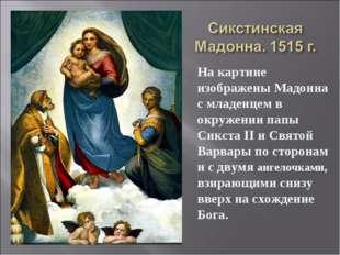 На картине изображены Мадонна с младенцем в окружении папы Сикста II и Святой