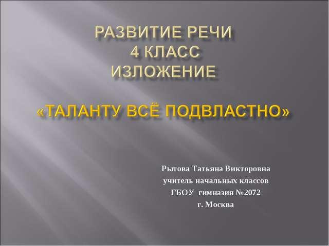 Рытова Татьяна Викторовна учитель начальных классов ГБОУ гимназия №2072 г. Мо...