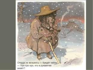 Откуда ни возьмись— бредёт кабан: —Хро-хро-хро, кто в рукавичке живёт?