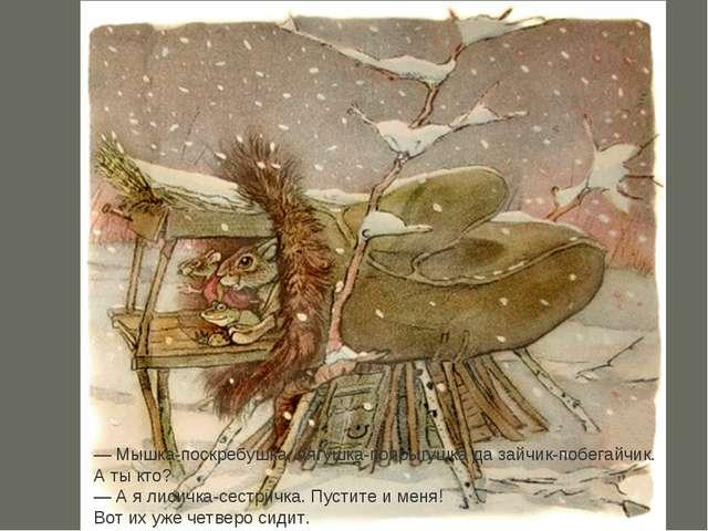 —Мышка-поскребушка, лягушка-попрыгушка да зайчик-побегайчик. А ты кто?...