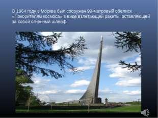В 1964 году в Москве был сооружен 99-метровый обелиск «Покорителям космоса» в