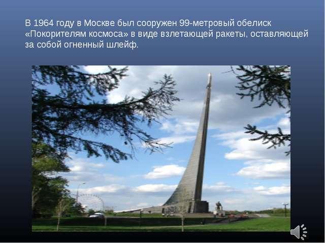 В 1964 году в Москве был сооружен 99-метровый обелиск «Покорителям космоса» в...