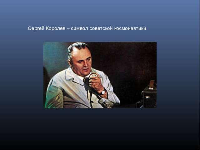 Сергей Королёв – символ советской космонавтики
