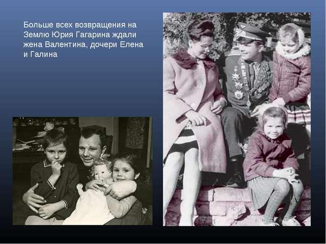 Больше всех возвращения на Землю Юрия Гагарина ждали жена Валентина, дочери Е...