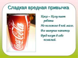 Сладкая вредная привычка Кока – Колу пьют ребята Но полезного в ней мало. Все