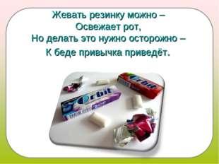 Жевать резинку можно – Освежает рот, Но делать это нужно осторожно – К беде п