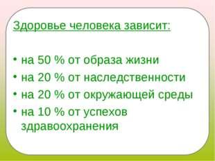 Здоровье человека зависит: на 50 % от образа жизни на 20 % от наследственност