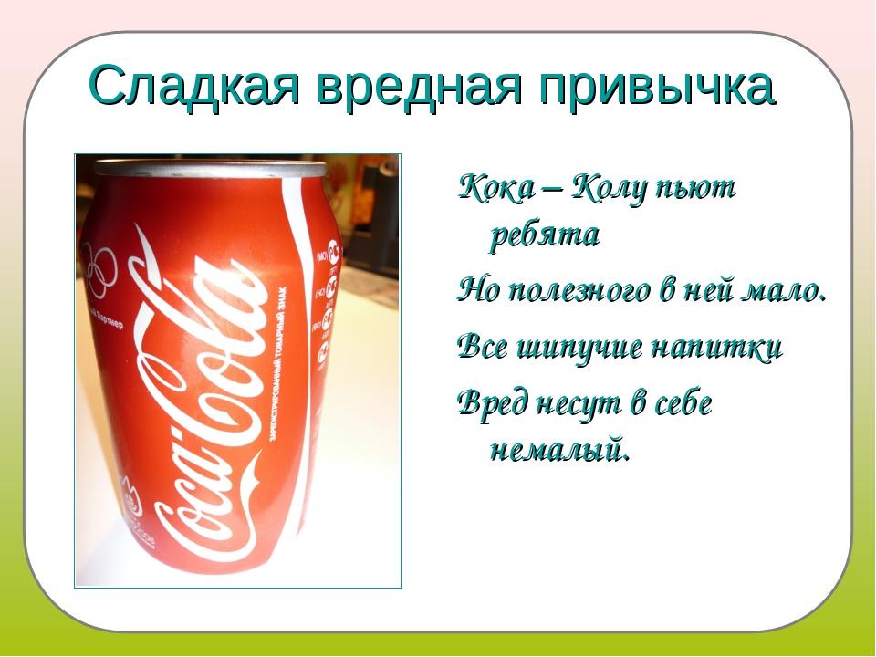 Сладкая вредная привычка Кока – Колу пьют ребята Но полезного в ней мало. Все...