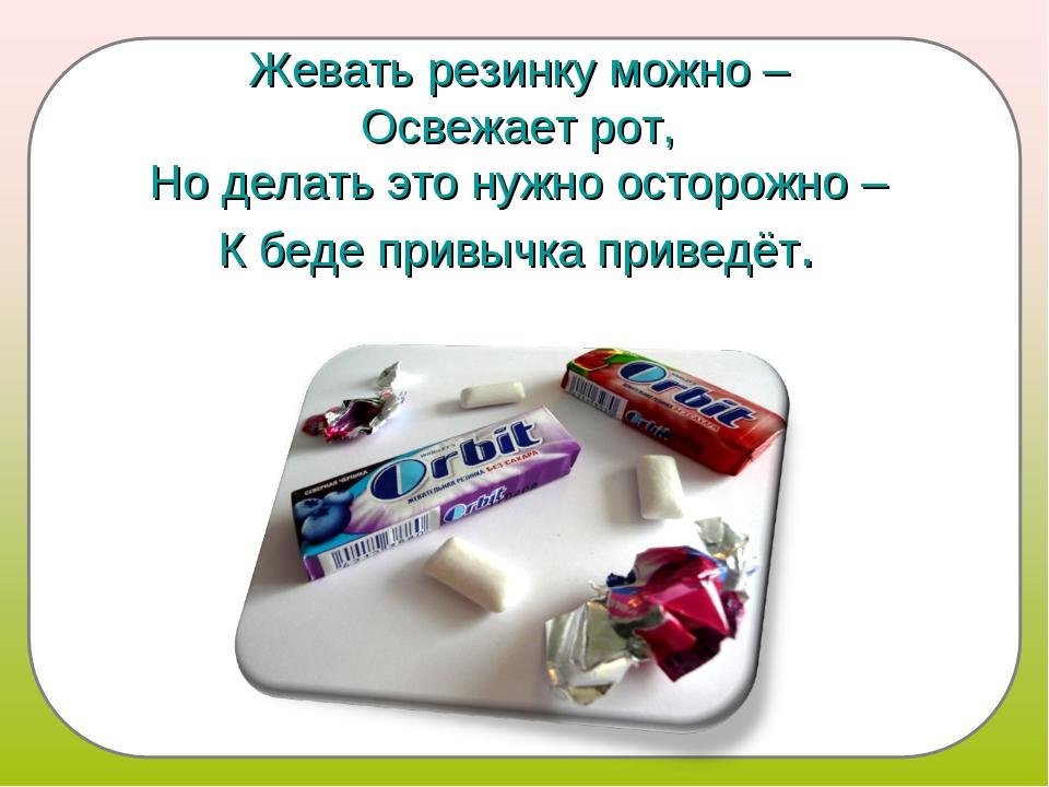 Жевать резинку можно – Освежает рот, Но делать это нужно осторожно – К беде п...