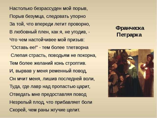 Франческа Петрарка Настолько безрассуден мой порыв, Порыв безумца, следовать...
