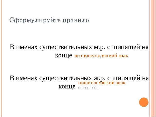 Сформулируйте правило В именах существительных м.р. с шипящей на конце …………....