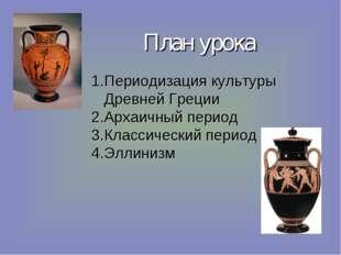 План урока Периодизация культуры Древней Греции Архаичный период Классический