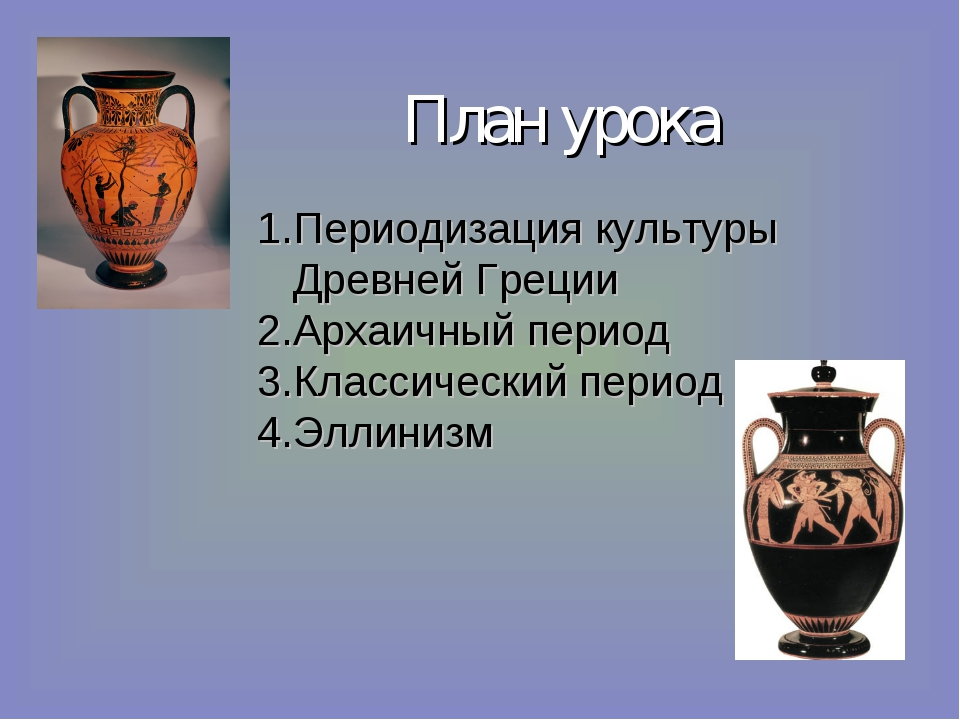 План урока Периодизация культуры Древней Греции Архаичный период Классический...