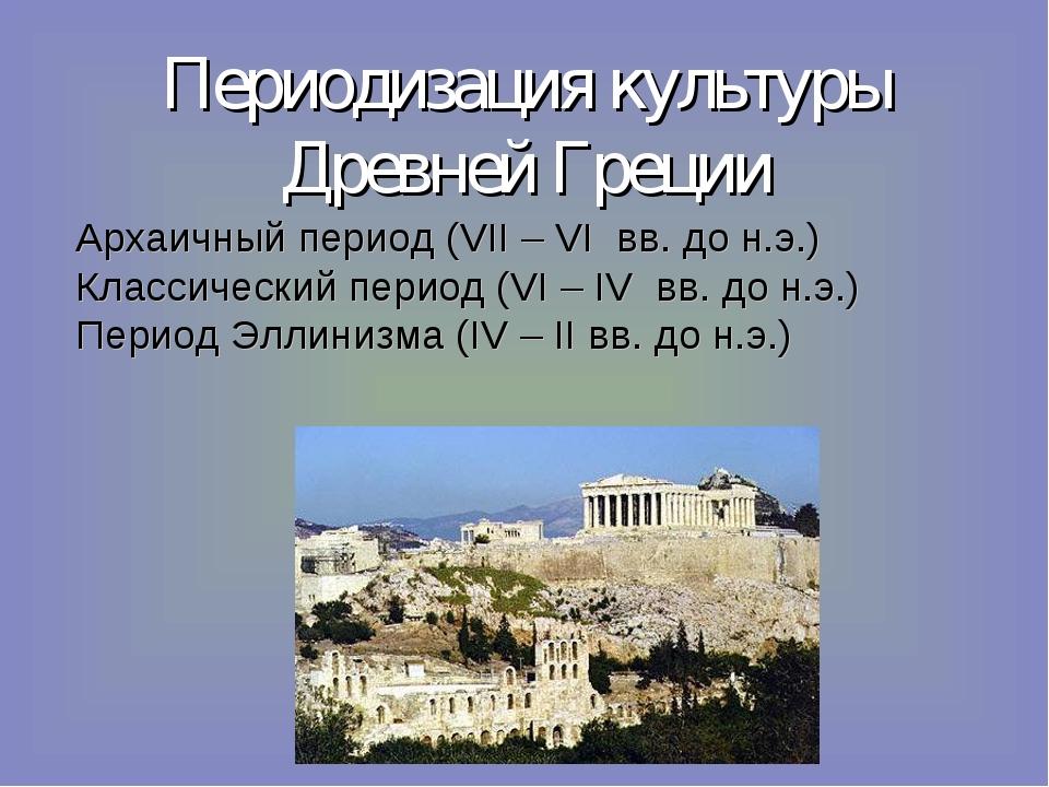 Периодизация культуры Древней Греции Архаичный период (VII – VI вв. до н.э.)...