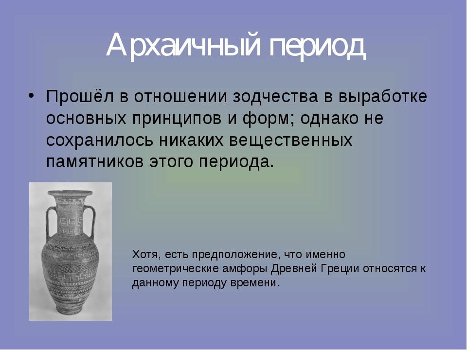Архаичный период Прошёл в отношении зодчества в выработке основных принципов...
