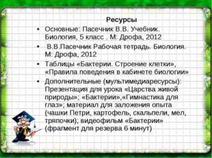 Ресурсы Основные: Пасечник В.В. Учебник. Биология, 5 класс . М: Дрофа, 2012