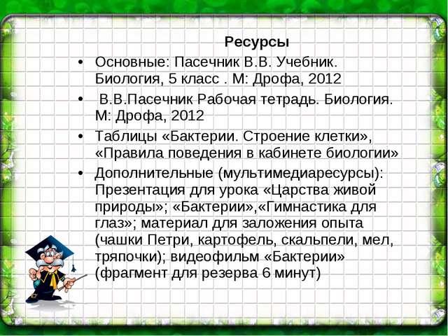 Ресурсы Основные: Пасечник В.В. Учебник. Биология, 5 класс . М: Дрофа, 2012...