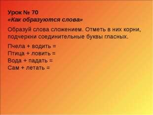 Урок № 70 «Как образуются слова» Образуй слова сложением. Отметь в них корни,