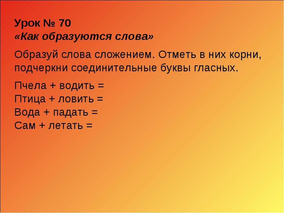 Урок № 70 «Как образуются слова» Образуй слова сложением. Отметь в них корни,...