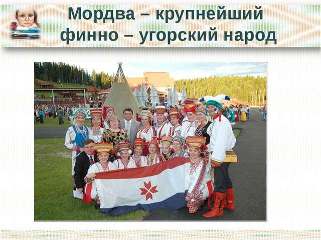 Мордва – крупнейший финно – угорский народ