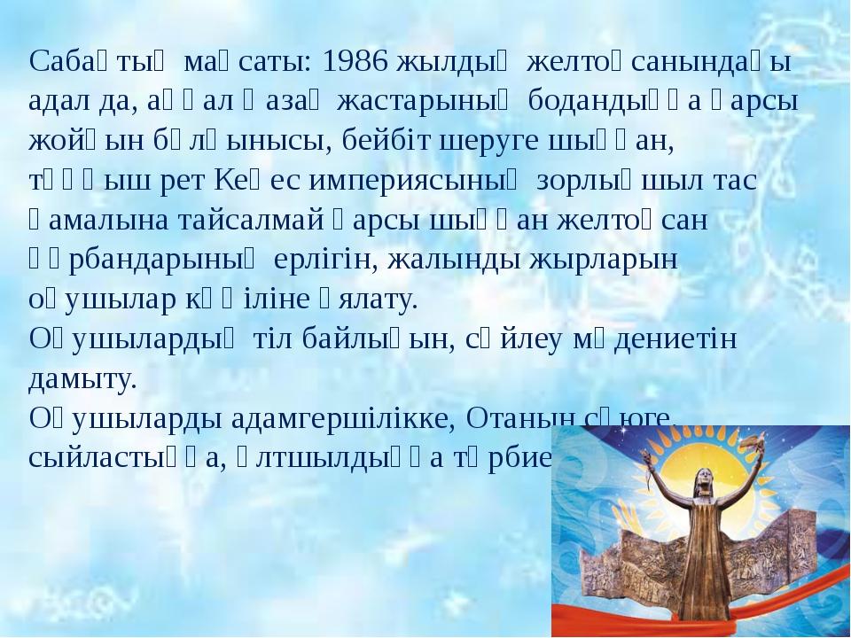 Сабақтың мақсаты: 1986 жылдың желтоқсанындағы адал да, аңғал Қазақ жастарының...