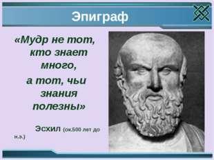 Эпиграф «Мудр не тот, кто знает много, а тот, чьи знания полезны» Эсхил (ок.5