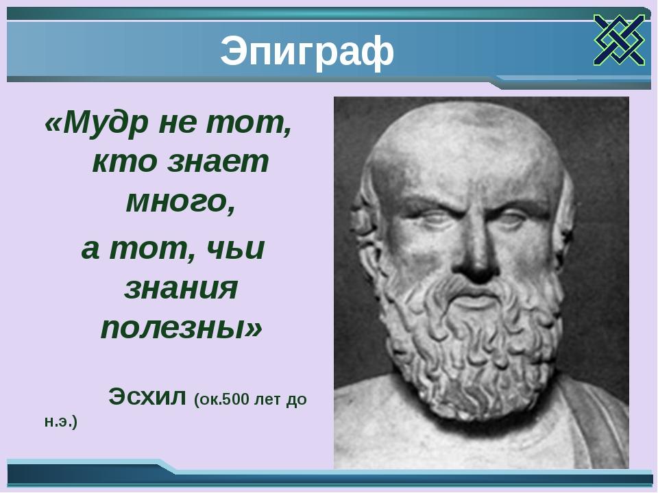 Эпиграф «Мудр не тот, кто знает много, а тот, чьи знания полезны» Эсхил (ок.5...