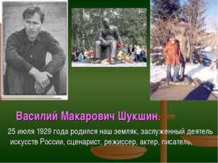Василий Макарович Шукшин. 25 июля 1929 года родился наш земляк, заслуженный