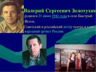 Валерий Сергеевич Золотухин родился21 июня1941 годав селе Быстрый Исток.