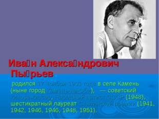 Ива́н Алекса́ндрович Пы́рьев родился17 ноября1901 годав селе Камень (нын