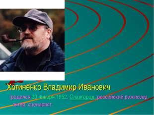 Хотиненко Владимир Иванович (родился20 января1952,Славгород. российский ре