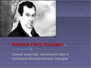 Фролов Петр Козьмич, (1775—1839) горный инженер, начальник округа Колывано-В