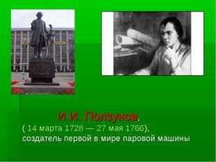 И.И. Ползунов, ( 14 марта 1728 — 27 мая 1766), создатель первой в мире паров