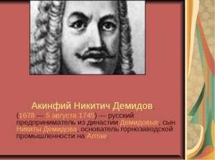Акинфий Никитич Демидов, (1678— 5 августа 1745)— русский предприниматель и